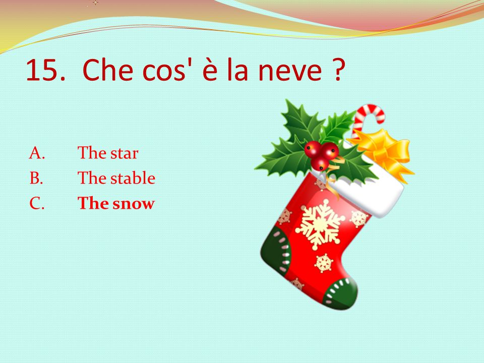 15. Che cos è la neve A. The star B. The stable C. The snow