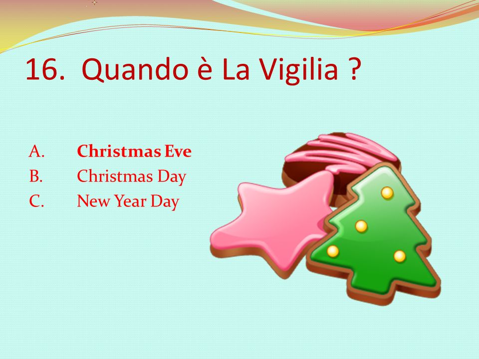 16. Quando è La Vigilia A. Christmas Eve B. Christmas Day C. New Year Day