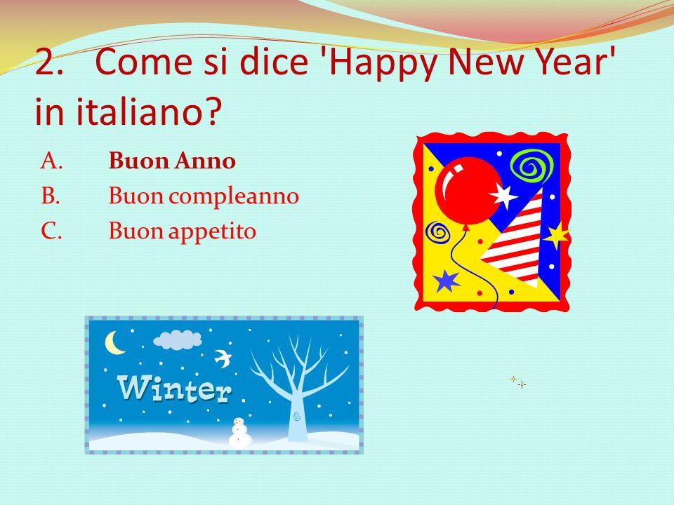 2. Come si dice 'Happy New Year' in italiano? A. Buon Anno B. Buon compleanno C. Buon appetito