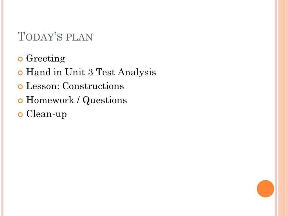 T ODAY S PLAN Greeting Hand in Unit 3 Test Analysis Lesson: Constructions Homework / Questions Clean-up