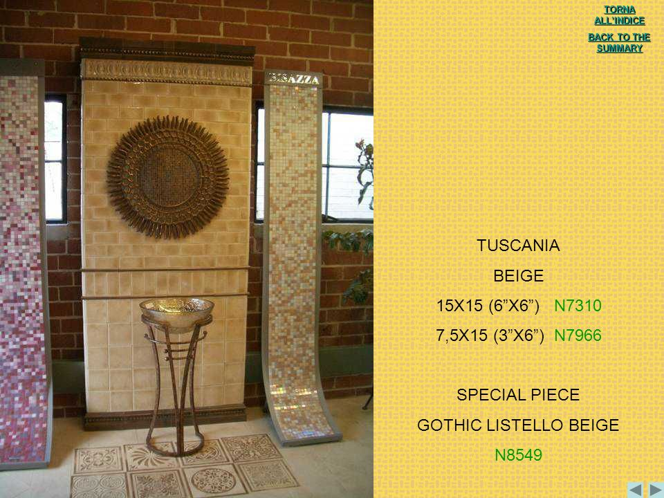 TUSCANIA BEIGE 15X15 (6X6) N7310 7,5X15 (3X6) N7966 SPECIAL PIECE GOTHIC LISTELLO BEIGE N8549 TORNA ALLINDICE TORNA ALLINDICE BACK TO THE SUMMARY BACK