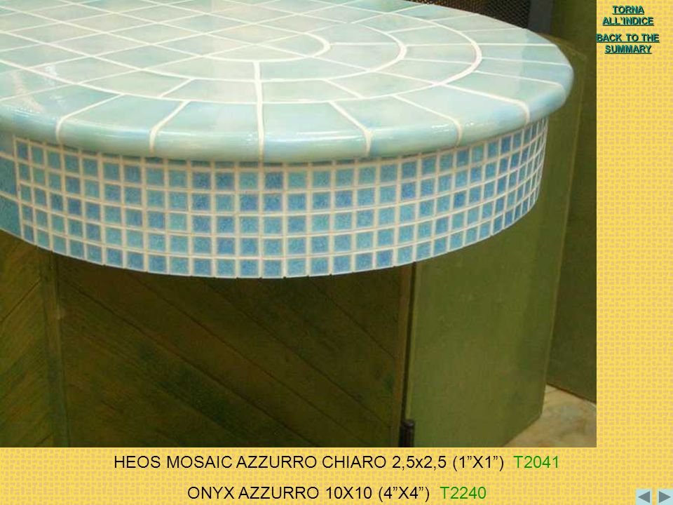 HEOS MOSAIC AZZURRO CHIARO 2,5x2,5 (1X1) T2041 ONYX AZZURRO 10X10 (4X4) T2240 TORNA ALLINDICE TORNA ALLINDICE BACK TO THE SUMMARY BACK TO THE SUMMARY