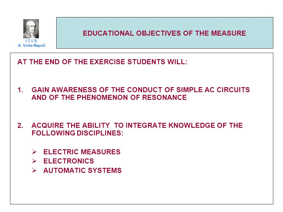 EDUCATIONAL OBJECTIVES OF THE MEASURE AT THE END OF THE EXERCISE STUDENTS WILL: 1.GAIN AWARENESS OF THE CONDUCT OF SIMPLE AC CIRCUITS AND OF THE PHENOMENON OF RESONANCE 2.ACQUIRE THE ABILITY TO INTEGRATE KNOWLEDGE OF THE FOLLOWING DISCIPLINES: ELECTRIC MEASURES ELECTRONICS AUTOMATIC SYSTEMS I.T.I.S.