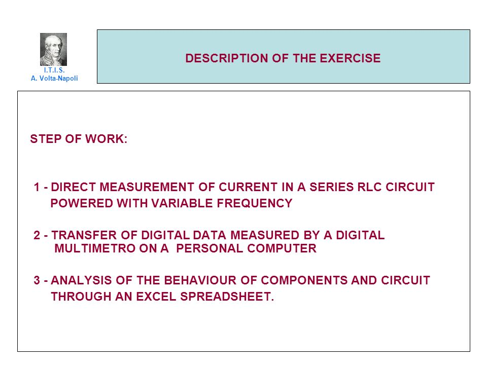 DESCRIPTION OF THE EXERCISE STEP OF WORK: 1 - DIRECT MEASUREMENT OF CURRENT IN A SERIES RLC CIRCUIT POWERED WITH VARIABLE FREQUENCY 2 - TRANSFER OF DI