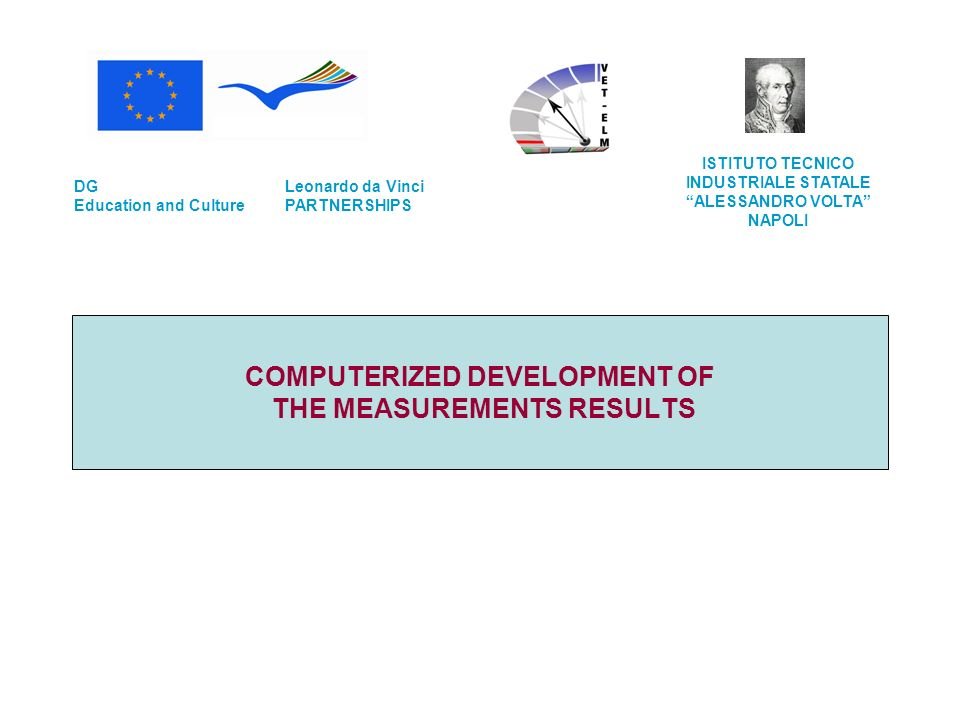COMPUTERIZED DEVELOPMENT OF THE MEASUREMENTS RESULTS Leonardo da Vinci PARTNERSHIPS DG Education and Culture ISTITUTO TECNICO INDUSTRIALE STATALE ALESSANDRO VOLTA NAPOLI