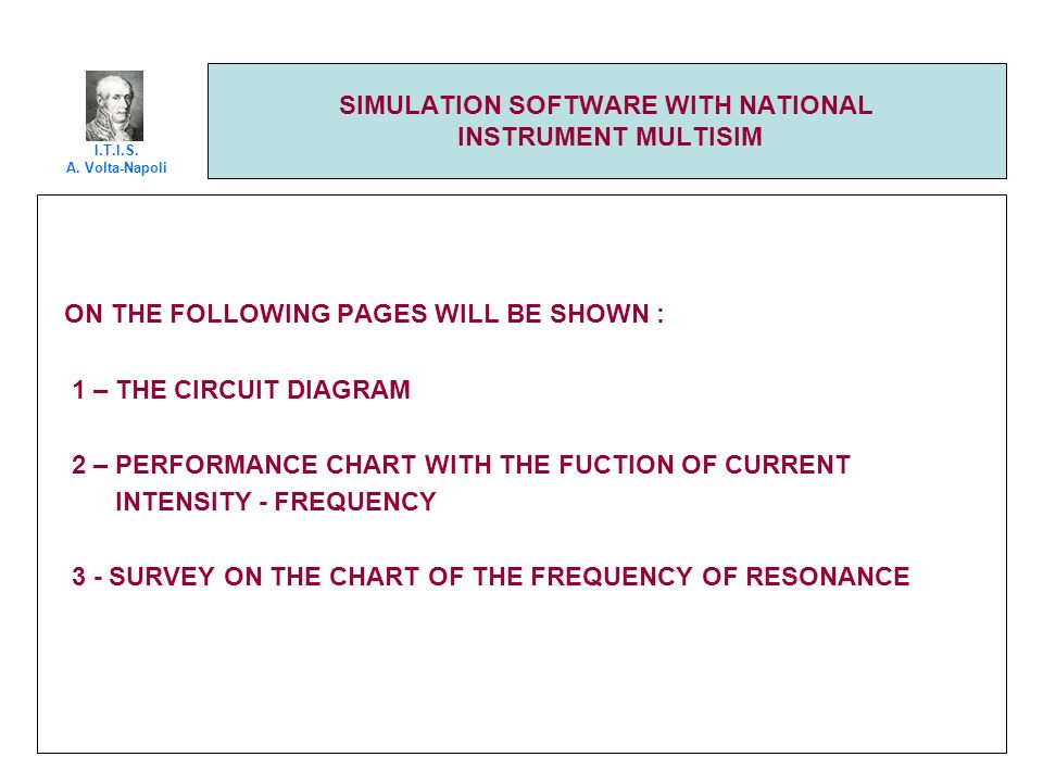 SIMULATION SOFTWARE WITH NATIONAL INSTRUMENT MULTISIM ON THE FOLLOWING PAGES WILL BE SHOWN : 1 – THE CIRCUIT DIAGRAM 2 – PERFORMANCE CHART WITH THE FUCTION OF CURRENT INTENSITY - FREQUENCY 3 - SURVEY ON THE CHART OF THE FREQUENCY OF RESONANCE I.T.I.S.