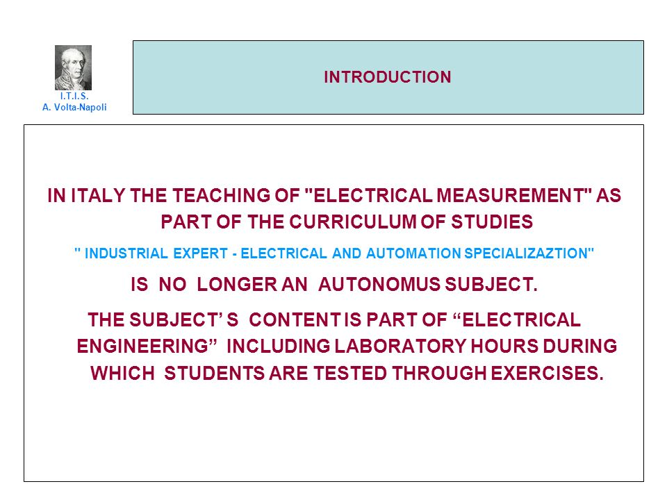 INTRODUCTION IN ITALY THE TEACHING OF ELECTRICAL MEASUREMENT AS PART OF THE CURRICULUM OF STUDIES INDUSTRIAL EXPERT - ELECTRICAL AND AUTOMATION SPECIALIZAZTION IS NO LONGER AN AUTONOMUS SUBJECT.