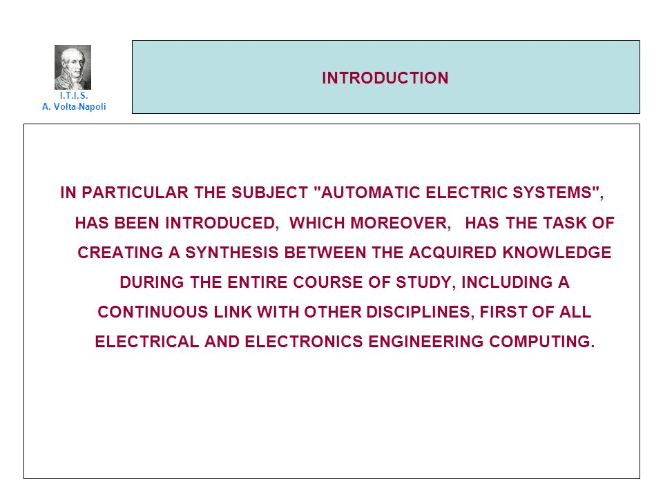 INTRODUCTION IN PARTICULAR THE SUBJECT AUTOMATIC ELECTRIC SYSTEMS , HAS BEEN INTRODUCED, WHICH MOREOVER, HAS THE TASK OF CREATING A SYNTHESIS BETWEEN THE ACQUIRED KNOWLEDGE DURING THE ENTIRE COURSE OF STUDY, INCLUDING A CONTINUOUS LINK WITH OTHER DISCIPLINES, FIRST OF ALL ELECTRICAL AND ELECTRONICS ENGINEERING COMPUTING.