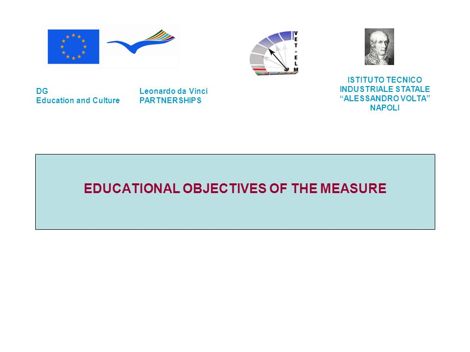 EDUCATIONAL OBJECTIVES OF THE MEASURE Leonardo da Vinci PARTNERSHIPS DG Education and Culture ISTITUTO TECNICO INDUSTRIALE STATALE ALESSANDRO VOLTA NA