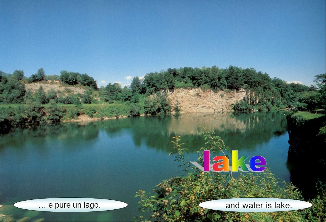 … e pure un lago. … and water is lake.