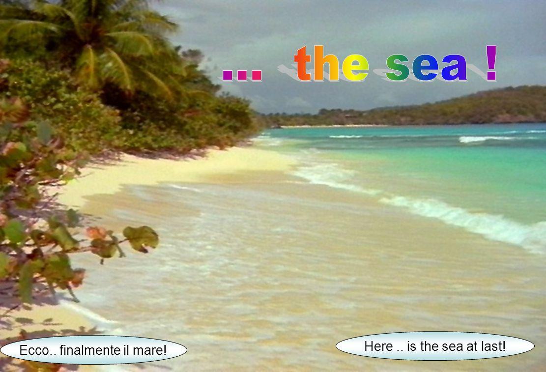 Ecco.. finalmente il mare! Here.. is the sea at last!