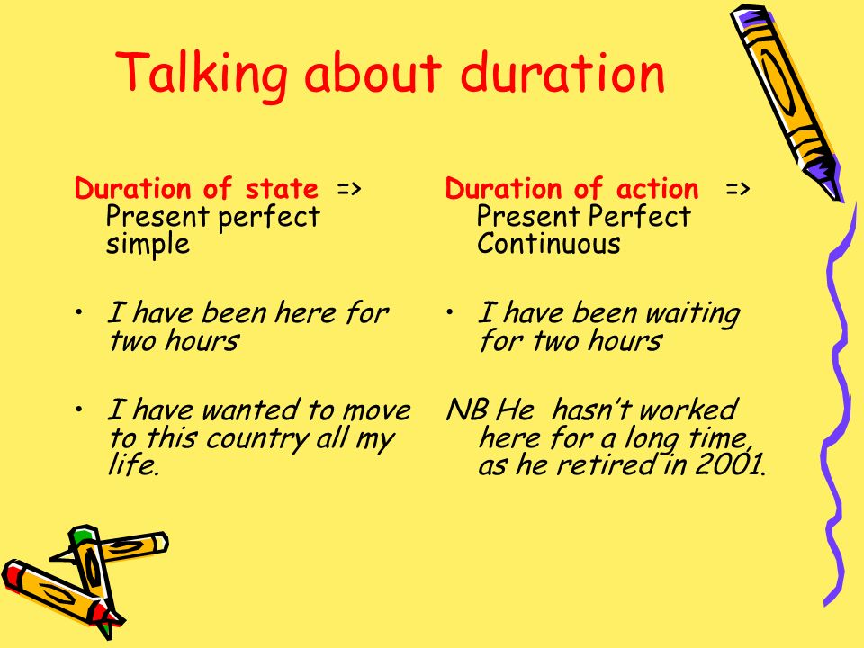 Talking about duration Duration of state => Present perfect simple I have been here for two hours I have wanted to move to this country all my life. D