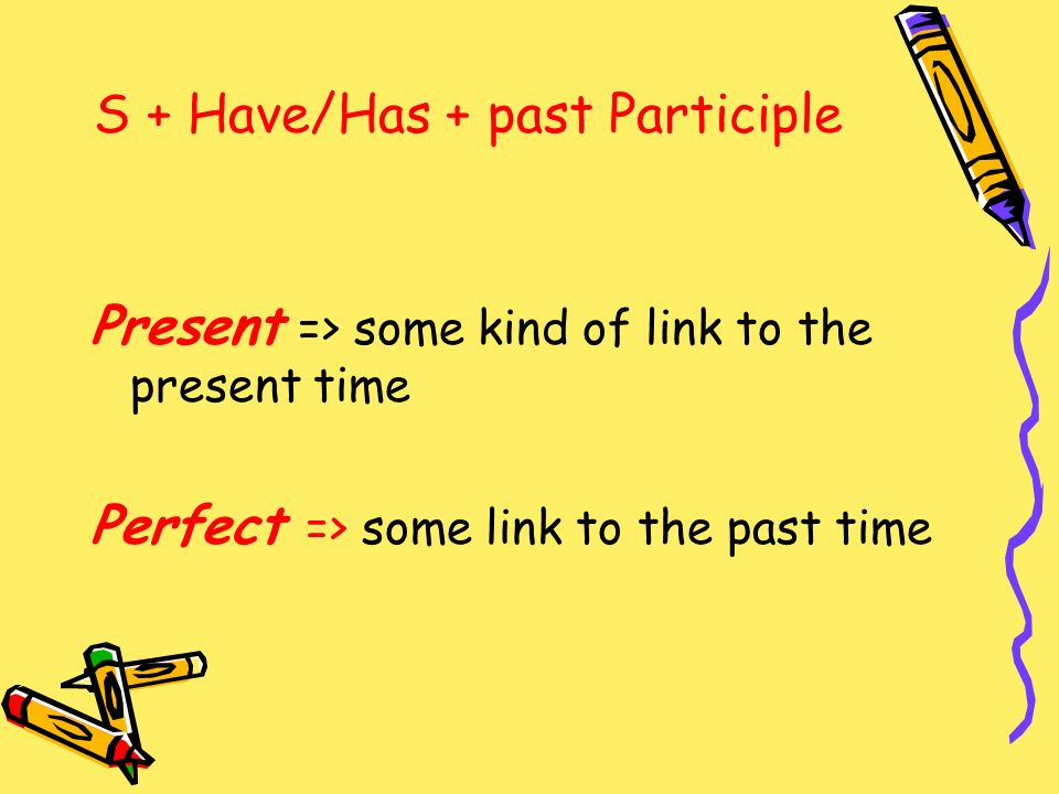 S + Have/Has + past Participle Present => some kind of link to the present time Perfect => some link to the past time