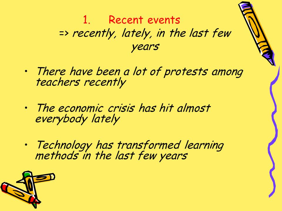 1.Recent events => recently, lately, in the last few years There have been a lot of protests among teachers recently The economic crisis has hit almos