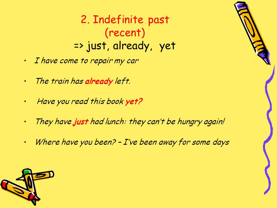 2. Indefinite past (recent) => just, already, yet I have come to repair my car The train has already left. Have you read this book yet? They have just