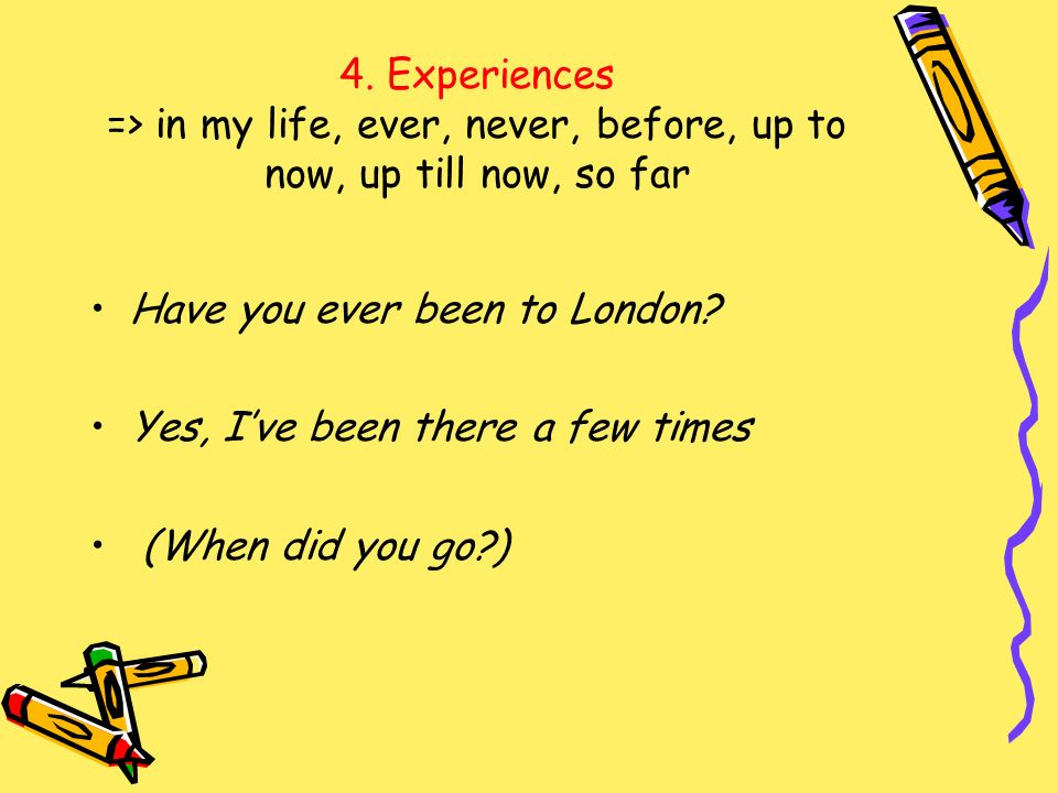 4. Experiences => in my life, ever, never, before, up to now, up till now, so far Have you ever been to London? Yes, Ive been there a few times (When