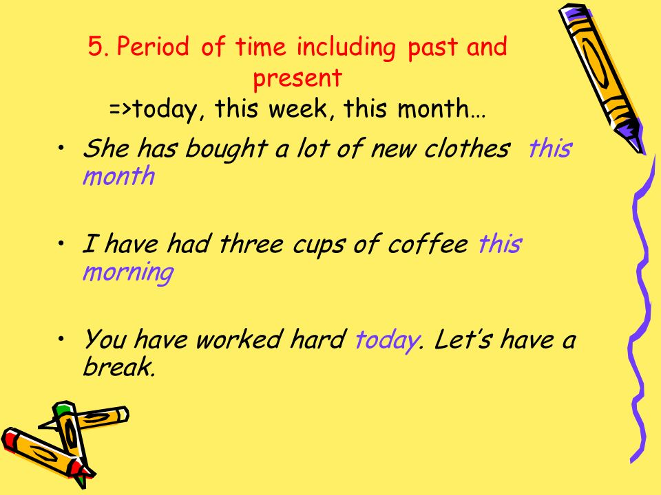 5. Period of time including past and present =>today, this week, this month… She has bought a lot of new clothes this month I have had three cups of c