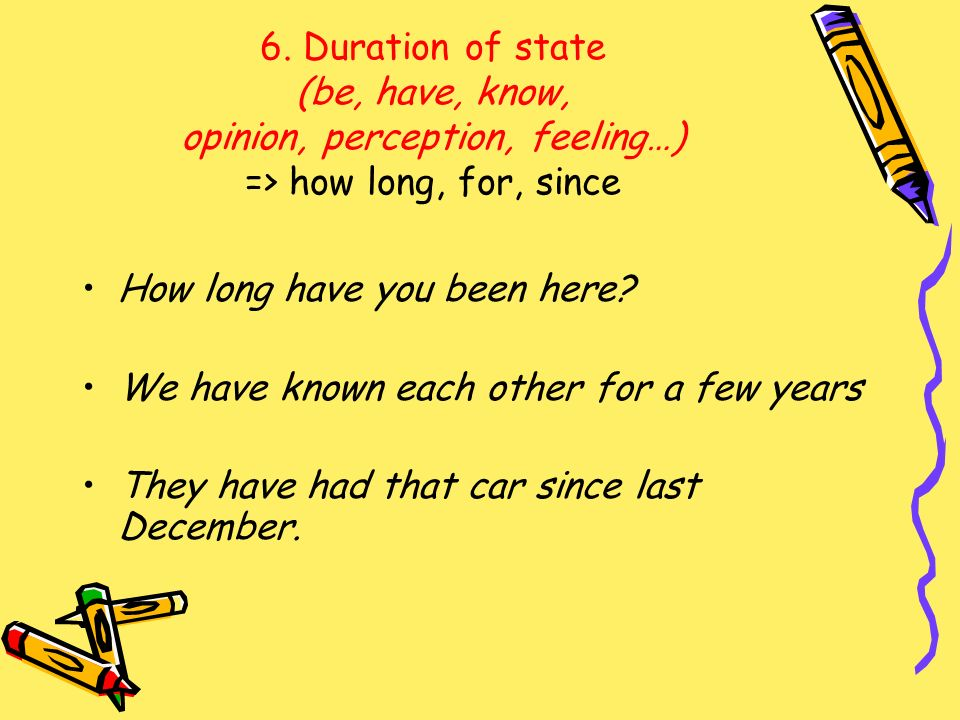 6. Duration of state (be, have, know, opinion, perception, feeling…) => how long, for, since How long have you been here? We have known each other for