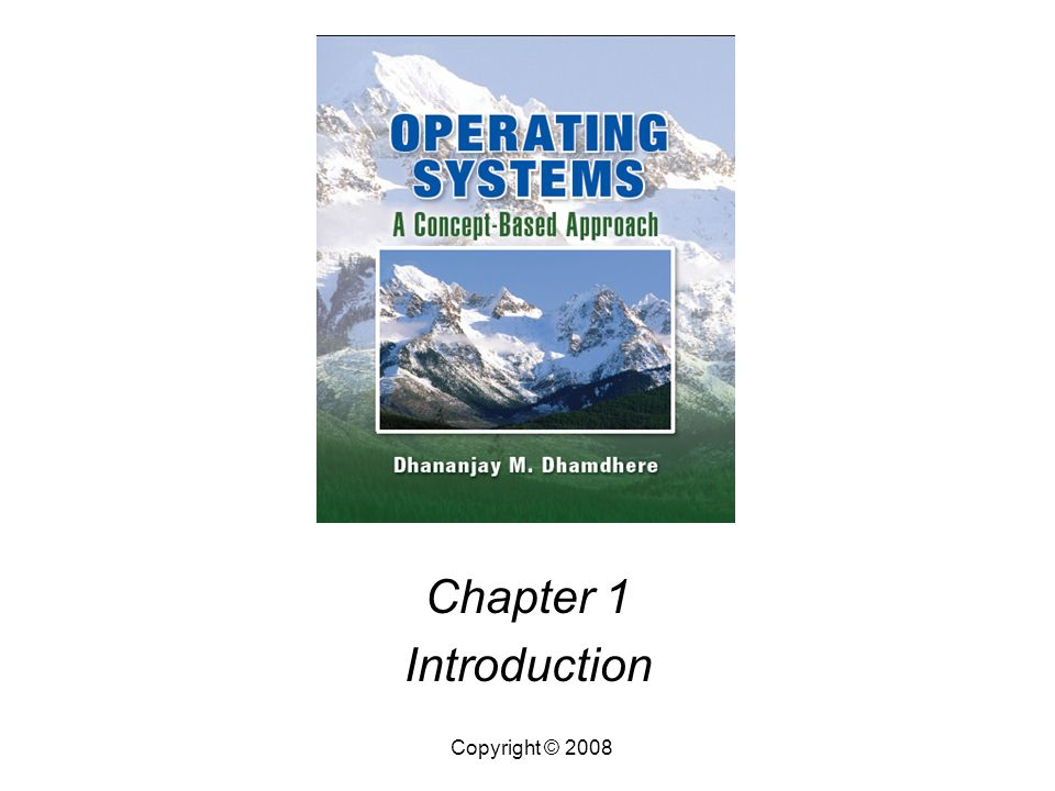 Operating Systems, by Dhananjay Dhamdhere Copyright © 20081.2 Introduction Abstract Views of an Operating System Goals of an OS Operation of an OS Preview of the Book