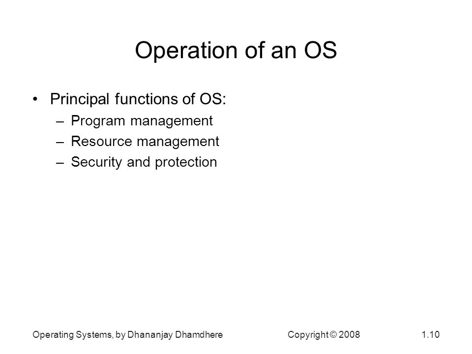 Operating Systems, by Dhananjay Dhamdhere Copyright © Operation of an OS Principal functions of OS: –Program management –Resource management –Security and protection