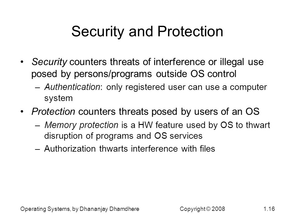 Operating Systems, by Dhananjay Dhamdhere Copyright © Security and Protection Security counters threats of interference or illegal use posed by persons/programs outside OS control –Authentication: only registered user can use a computer system Protection counters threats posed by users of an OS –Memory protection is a HW feature used by OS to thwart disruption of programs and OS services –Authorization thwarts interference with files