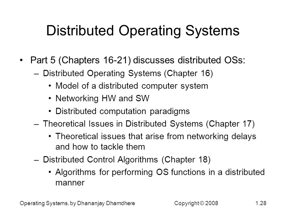 Operating Systems, by Dhananjay Dhamdhere Copyright © Distributed Operating Systems Part 5 (Chapters 16-21) discusses distributed OSs: –Distributed Operating Systems (Chapter 16) Model of a distributed computer system Networking HW and SW Distributed computation paradigms –Theoretical Issues in Distributed Systems (Chapter 17) Theoretical issues that arise from networking delays and how to tackle them –Distributed Control Algorithms (Chapter 18) Algorithms for performing OS functions in a distributed manner