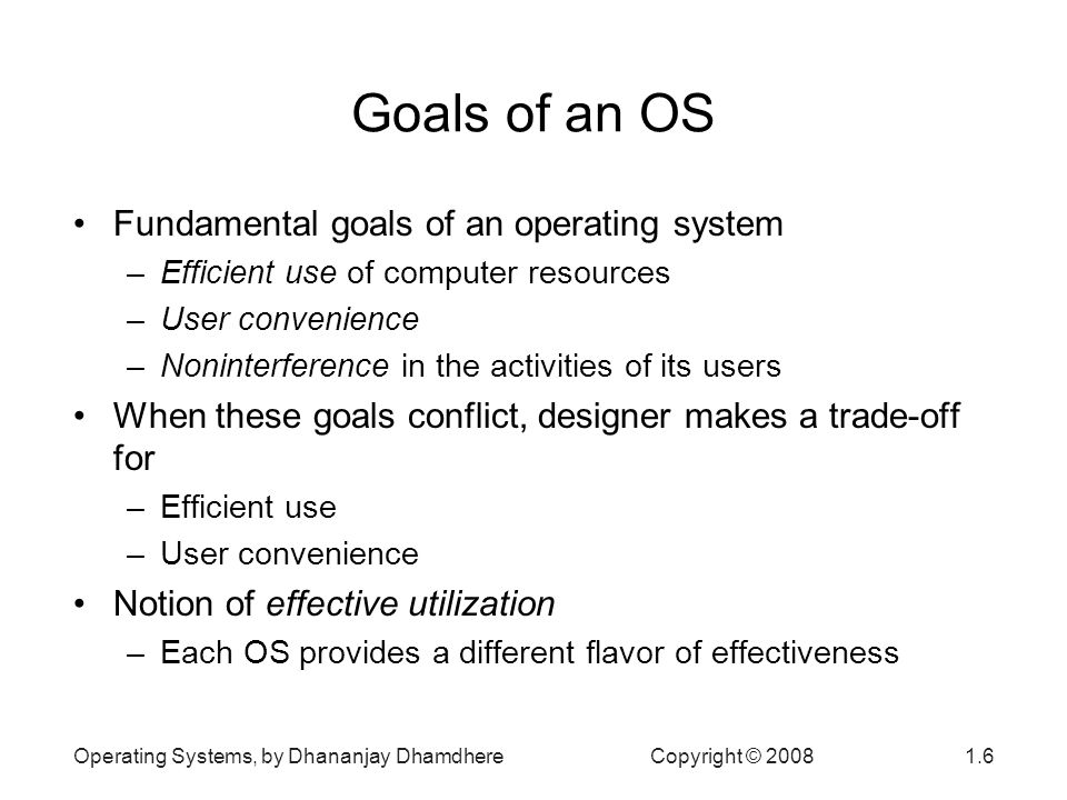 Operating Systems, by Dhananjay Dhamdhere Copyright © Goals of an OS Fundamental goals of an operating system –Efficient use of computer resources –User convenience –Noninterference in the activities of its users When these goals conflict, designer makes a trade-off for –Efficient use –User convenience Notion of effective utilization –Each OS provides a different flavor of effectiveness