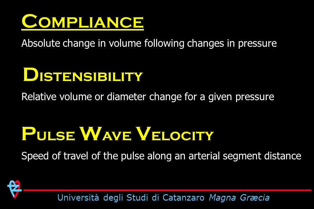 Università degli Studi di Catanzaro Magna Græcia Absolute change in volume following changes in pressure C OMPLIANCE Relative volume or diameter change for a given pressure D istensibility Speed of travel of the pulse along an arterial segment distance P ulse W ave V elocity