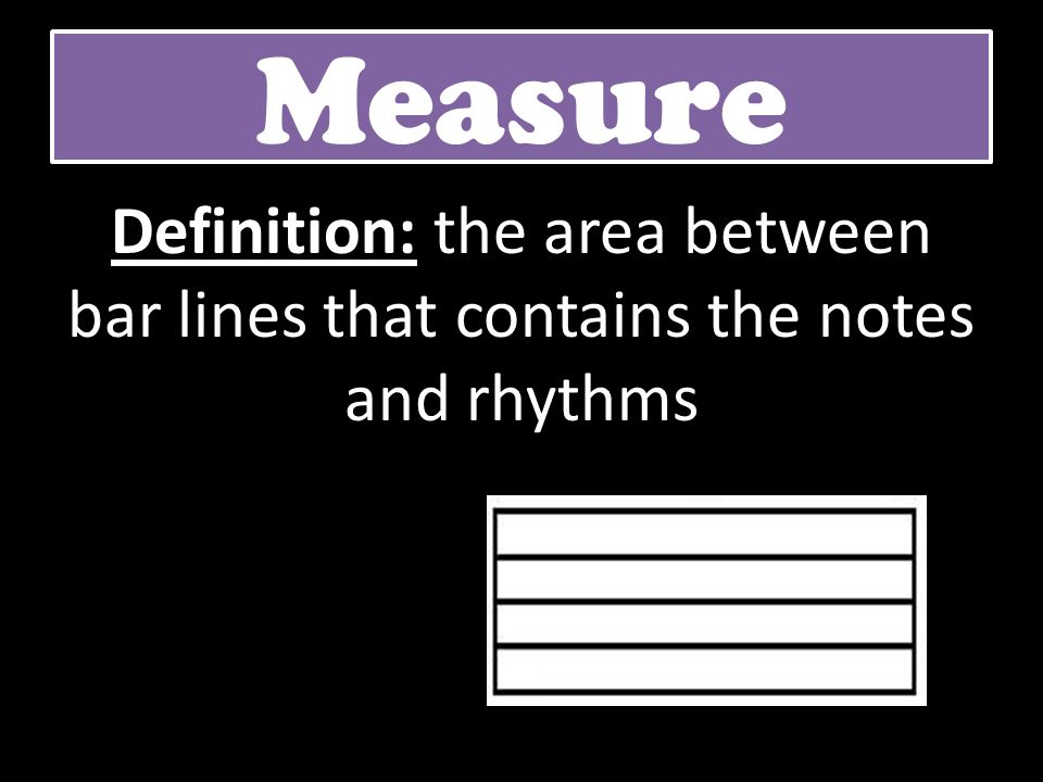 Measure Definition: the area between bar lines that contains the notes and rhythms