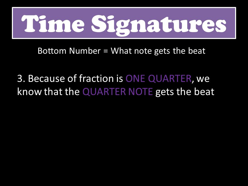 3. Because of fraction is ONE QUARTER, we know that the QUARTER NOTE gets the beat Time Signatures Bottom Number = What note gets the beat