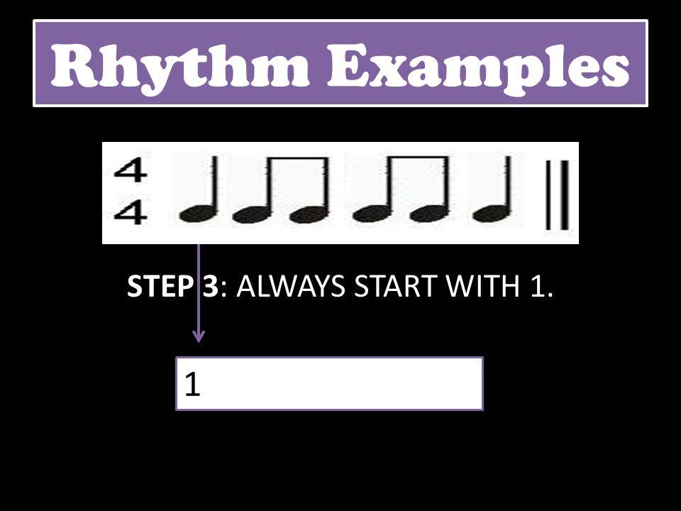Rhythm Examples STEP 3: ALWAYS START WITH 1. 1