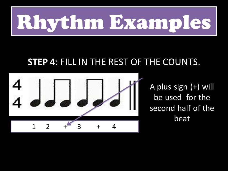 Rhythm Examples STEP 4: FILL IN THE REST OF THE COUNTS. 1 2 + 3 + 4 A plus sign (+) will be used for the second half of the beat
