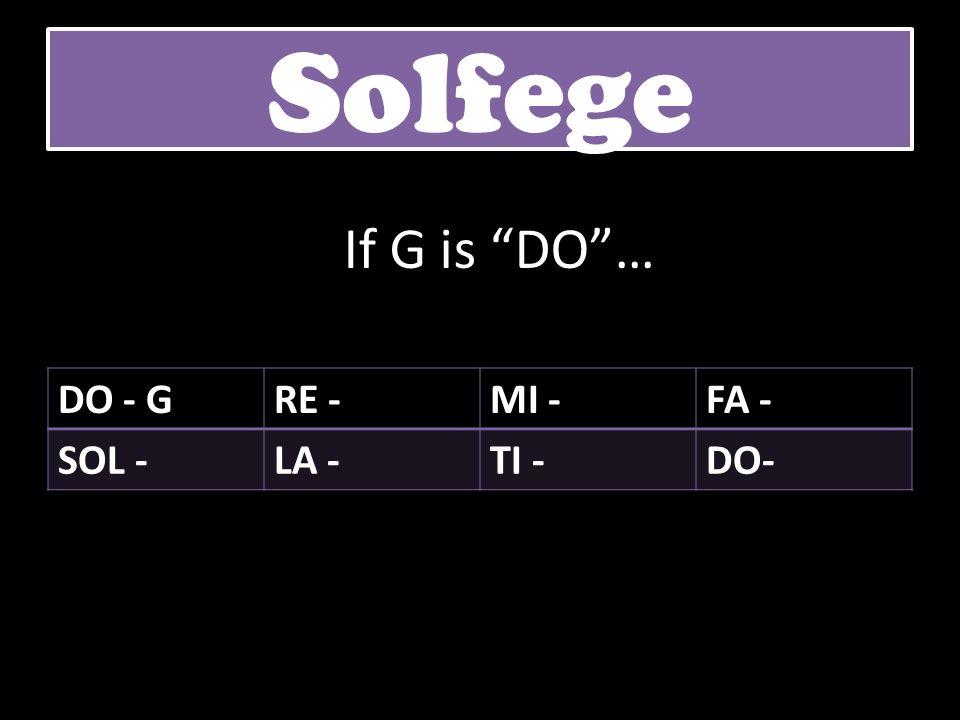 DO - GRE -MI -FA - SOL -LA -TI -DO- Solfege If G is DO…
