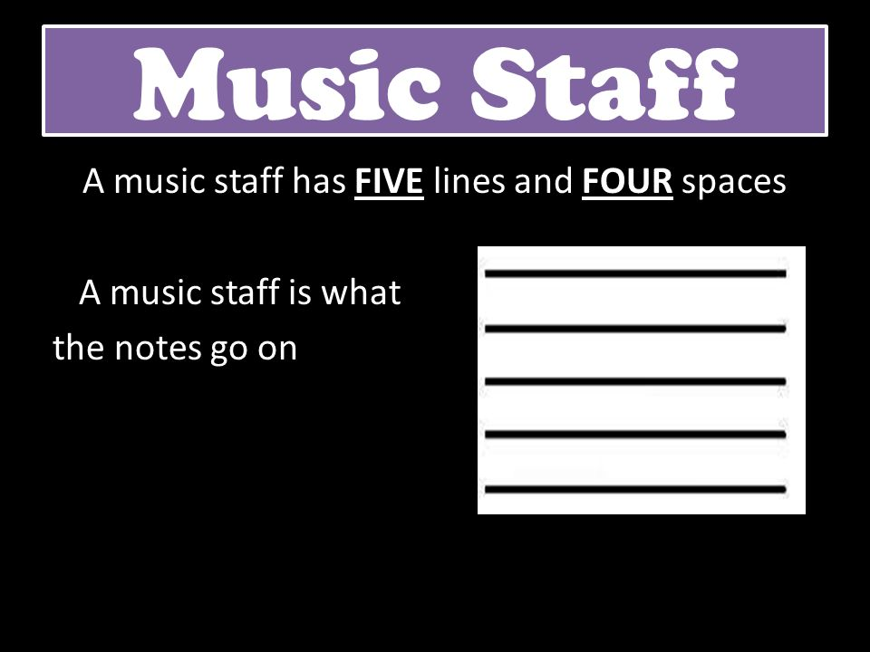 Music Staff A music staff has FIVE lines and FOUR spaces A music staff is what the notes go on