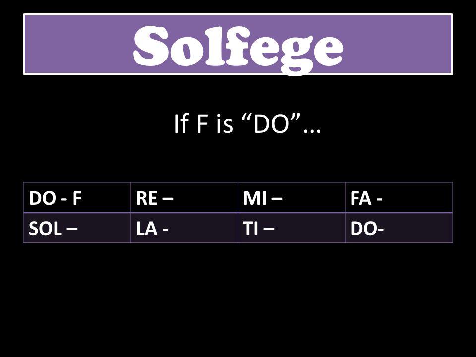DO - FRE –MI –FA - SOL –LA -TI –DO- Solfege If F is DO…