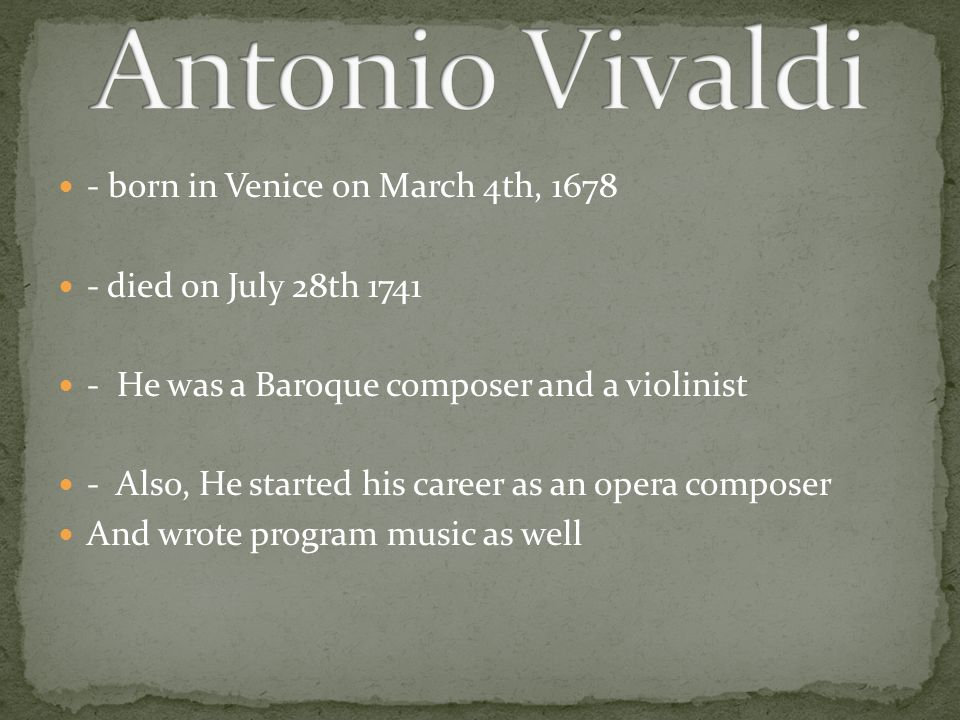 - born in Venice on March 4th, 1678 - died on July 28th 1741 - He was a Baroque composer and a violinist - Also, He started his career as an opera composer And wrote program music as well