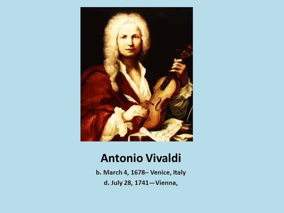 Antonio Vivaldi b. March 4, 1678– Venice, Italy d. July 28, 1741Vienna,