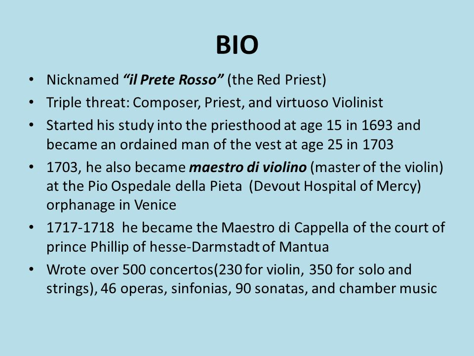 BIO Nicknamed il Prete Rosso (the Red Priest) Triple threat: Composer, Priest, and virtuoso Violinist Started his study into the priesthood at age 15 in 1693 and became an ordained man of the vest at age 25 in 1703 1703, he also became maestro di violino (master of the violin) at the Pio Ospedale della Pieta (Devout Hospital of Mercy) orphanage in Venice 1717-1718 he became the Maestro di Cappella of the court of prince Phillip of hesse-Darmstadt of Mantua Wrote over 500 concertos(230 for violin, 350 for solo and strings), 46 operas, sinfonias, 90 sonatas, and chamber music