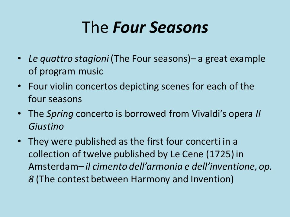 The Four Seasons Le quattro stagioni (The Four seasons)– a great example of program music Four violin concertos depicting scenes for each of the four seasons The Spring concerto is borrowed from Vivaldis opera Il Giustino They were published as the first four concerti in a collection of twelve published by Le Cene (1725) in Amsterdam– il cimento dellarmonia e dellinventione, op.