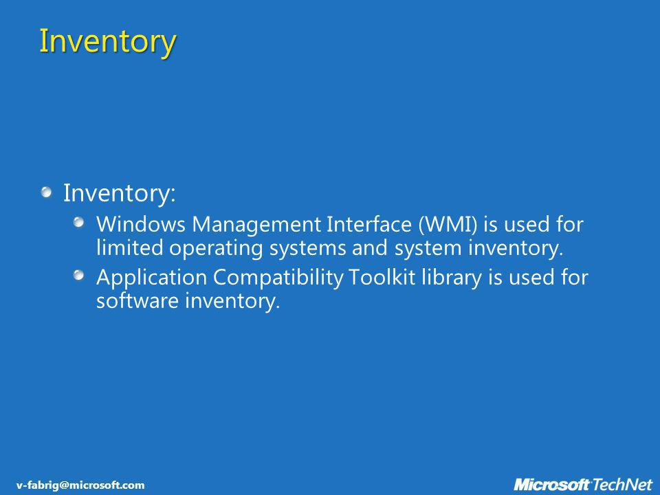 v-fabrig@microsoft.com Inventory Inventory: Windows Management Interface (WMI) is used for limited operating systems and system inventory. Application
