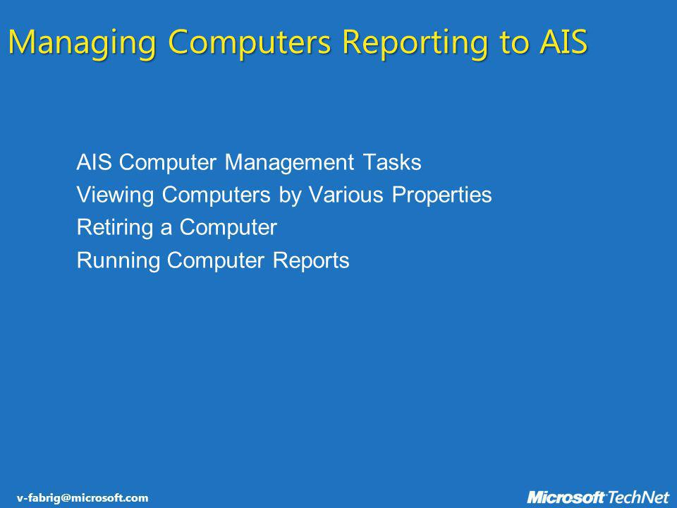v-fabrig@microsoft.com Managing Computers Reporting to AIS AIS Computer Management Tasks Viewing Computers by Various Properties Retiring a Computer R
