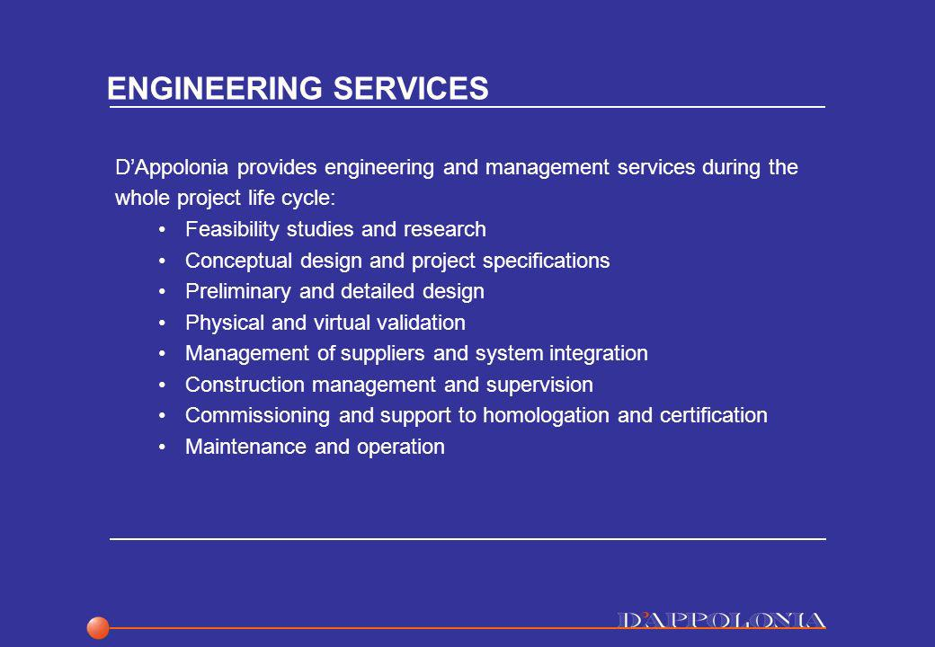 ENGINEERING SERVICES DAppolonia provides engineering and management services during the whole project life cycle: Feasibility studies and research Conceptual design and project specifications Preliminary and detailed design Physical and virtual validation Management of suppliers and system integration Construction management and supervision Commissioning and support to homologation and certification Maintenance and operation