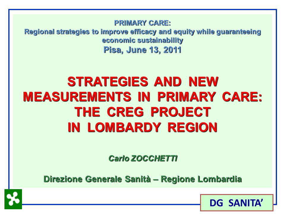 1 DG SANITA PRIMARY CARE: Regional strategies to improve efficacy and equity while guaranteeing economic sustainability Pisa, June 13, 2011 STRATEGIES AND NEW MEASUREMENTS IN PRIMARY CARE: THE CREG PROJECT IN LOMBARDY REGION Carlo ZOCCHETTI Direzione Generale Sanità – Regione Lombardia