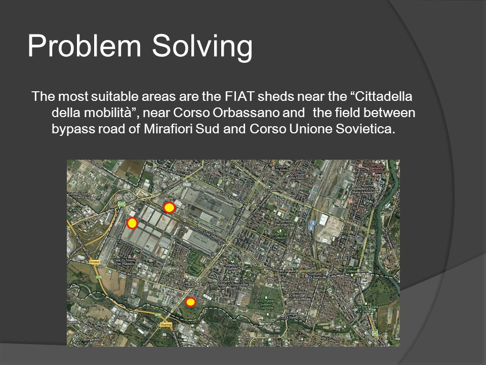 Problem Solving The most suitable areas are the FIAT sheds near the Cittadella della mobilità, near Corso Orbassano and the field between bypass road of Mirafiori Sud and Corso Unione Sovietica.