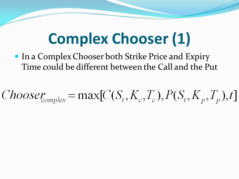 Complex Chooser (1) In a Complex Chooser both Strike Price and Expiry Time could be different between the Call and the Put