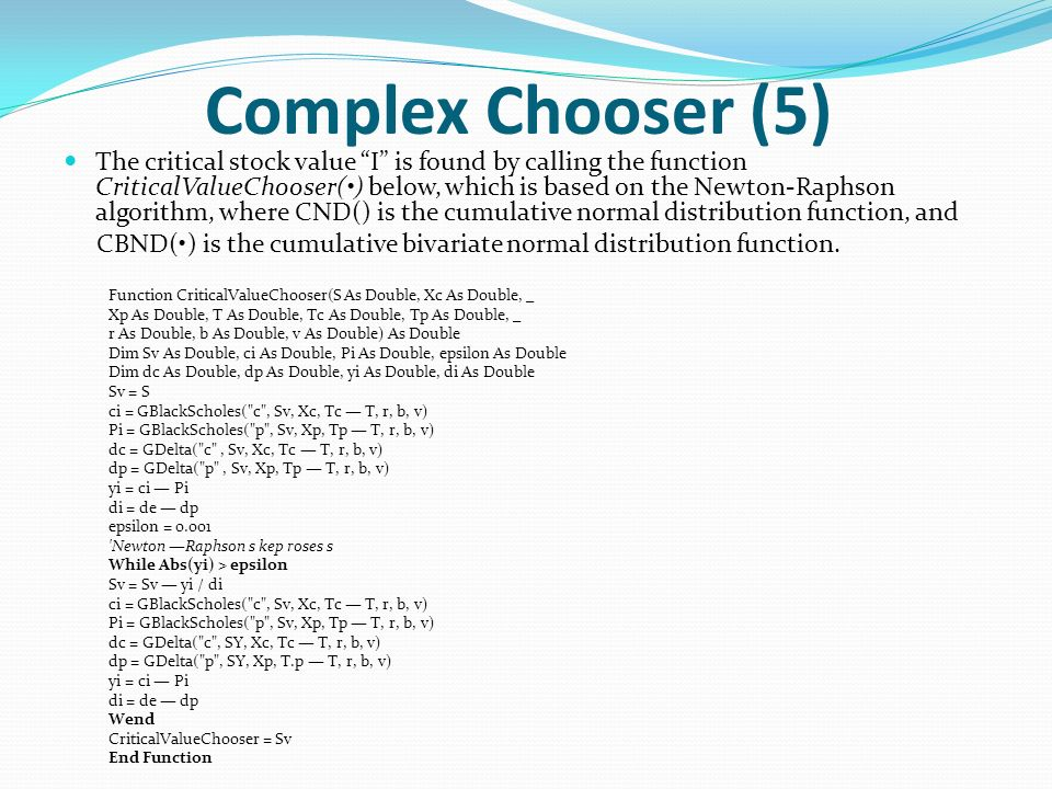 Complex Chooser (5) The critical stock value I is found by calling the function CriticalValueChooser() below, which is based on the Newton-Raphson algorithm, where CND() is the cumulative normal distribution function, and CBND() is the cumulative bivariate normal distribution function.