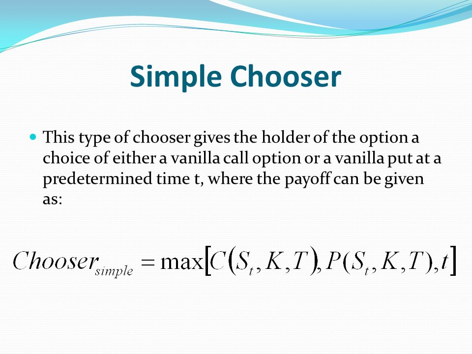 An Example (Simple Chooser) European chooser option: Underlying= Australian/$ with S0 = 0,6526 A/$ In December the investor decides to buy a chooser option with the right to choice on February if the option will be an European plain vanilla put or a call.