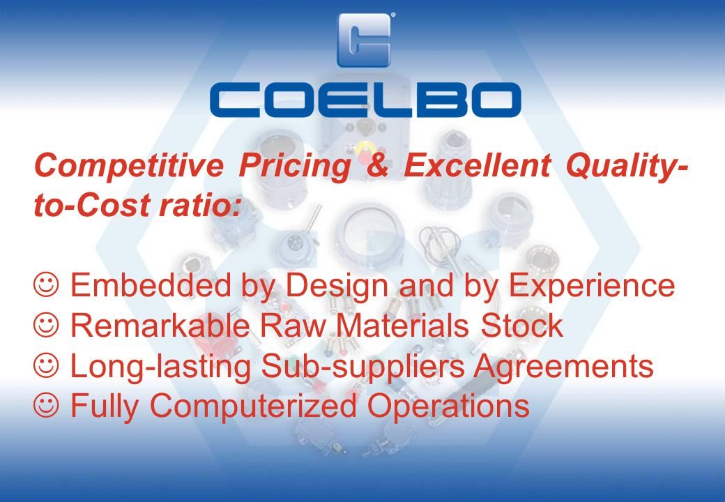 Superior Quality ensured by: Inherent Design Severe Incoming (raw) Materials Control Advanced Manufacturing Technologies Certified Q.A.