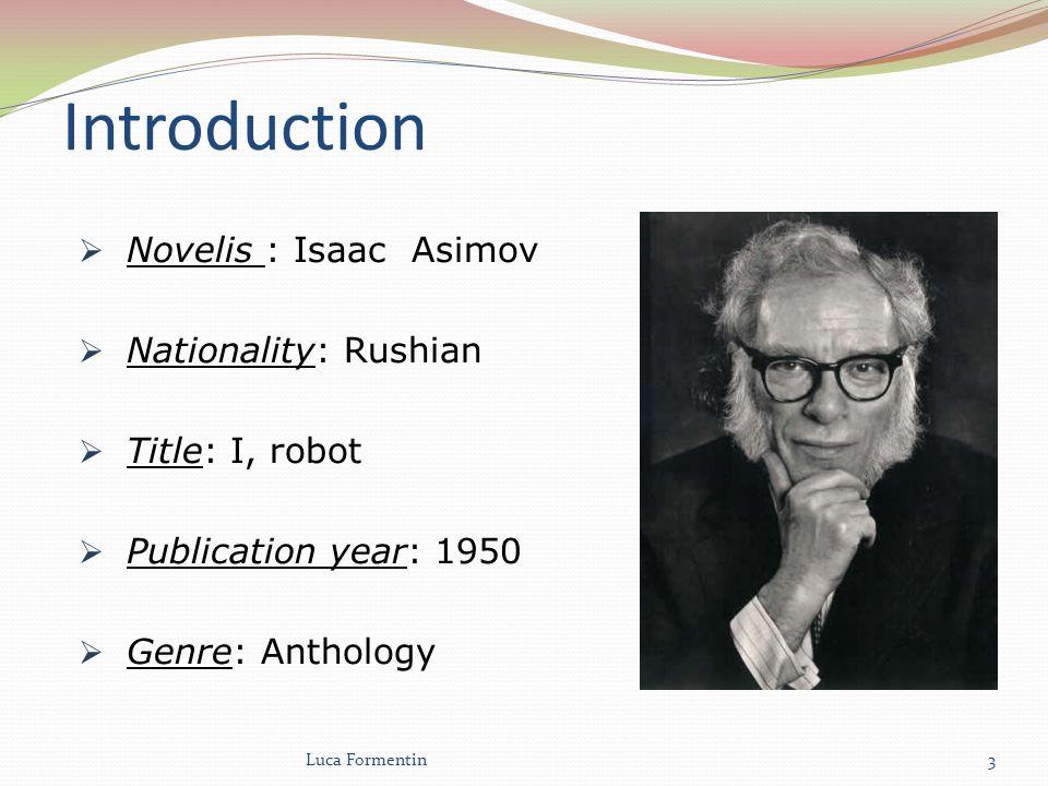 Introduction Novelis : Isaac Asimov Nationality: Rushian Title: I, robot Publication year: 1950 Genre: Anthology Luca Formentin3