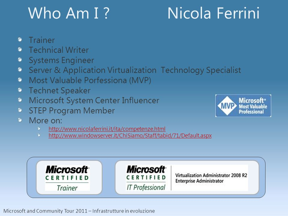 Microsoft and Community Tour 2011 – Infrastrutture in evoluzione Who Am I ? Nicola Ferrini Trainer Technical Writer Systems Engineer Server & Applicat